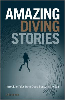 Amazing Diving Stories: Incredible Tales from Deep Beneath the Sea, John Bantin