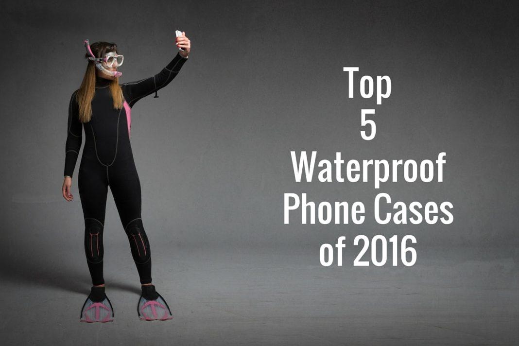 Top 5 Waterproof Phone Cases of 2016